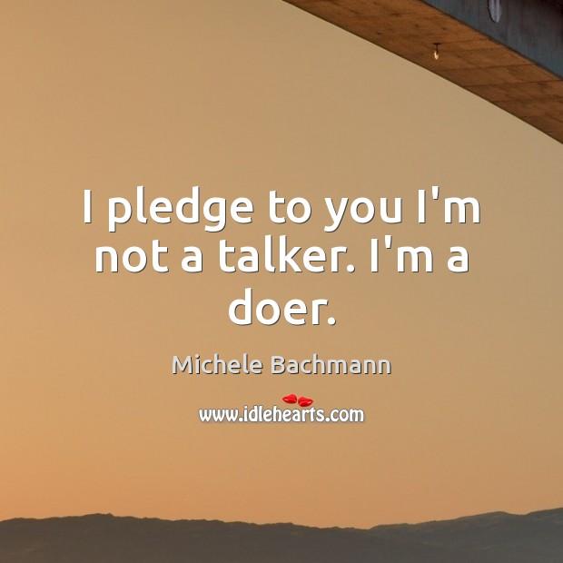I pledge to you I'm not a talker. I'm a doer. Image