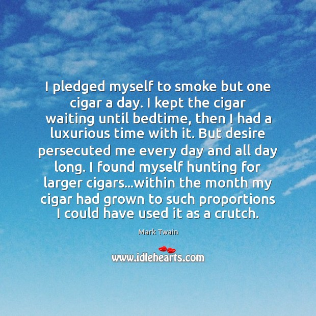 Image, I pledged myself to smoke but one cigar a day. I kept
