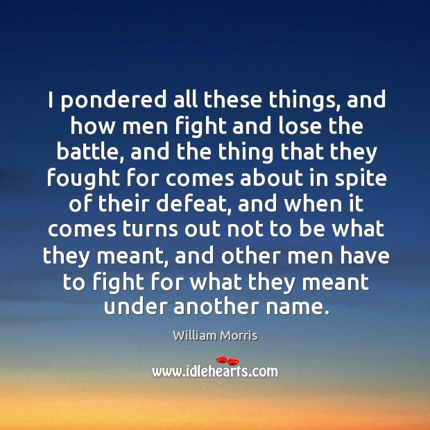 I pondered all these things, and how men fight and lose the battle William Morris Picture Quote