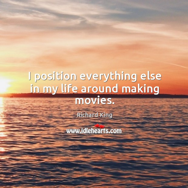 I position everything else in my life around making movies. Richard King Picture Quote