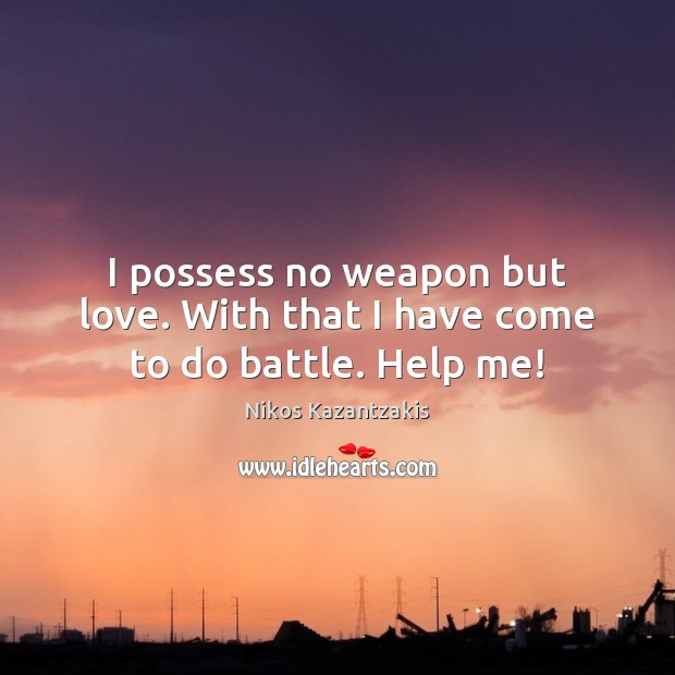 I possess no weapon but love. With that I have come to do battle. Help me! Nikos Kazantzakis Picture Quote