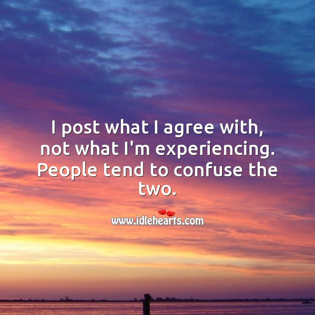 I post what I agree with, not what I'm experiencing. People Quotes Image