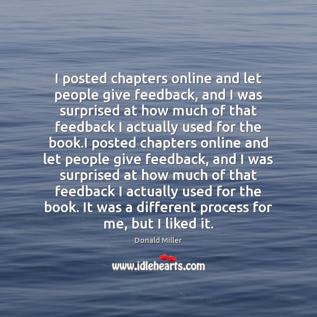 I posted chapters online and let people give feedback, and I was Image