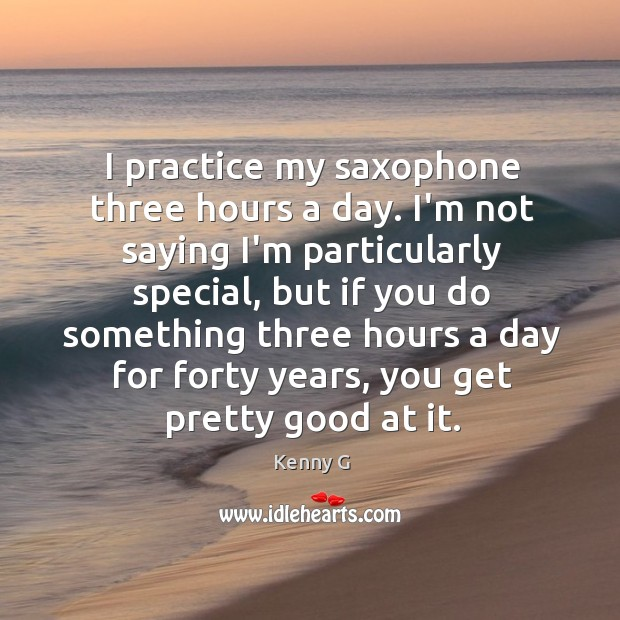 I practice my saxophone three hours a day. I'm not saying I'm Image