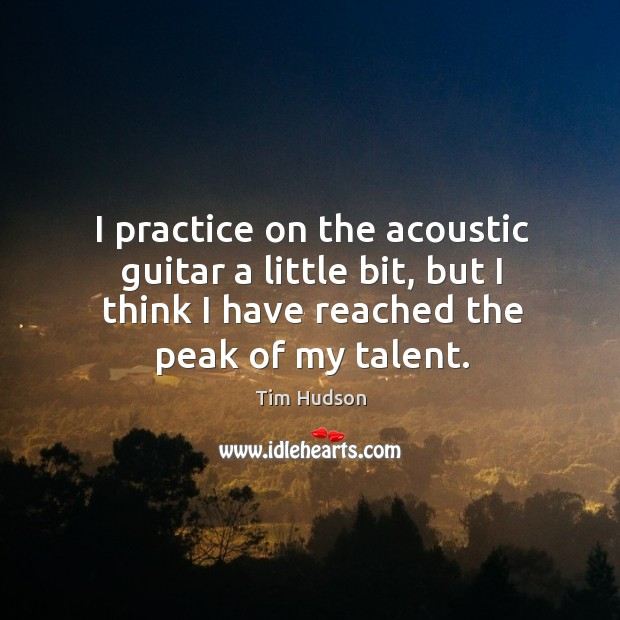 I practice on the acoustic guitar a little bit, but I think Image