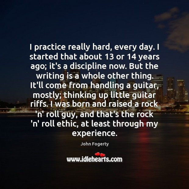 I practice really hard, every day. I started that about 13 or 14 years Writing Quotes Image