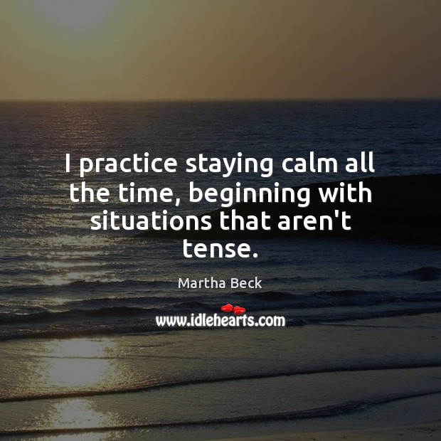 I practice staying calm all the time, beginning with situations that aren't tense. Martha Beck Picture Quote