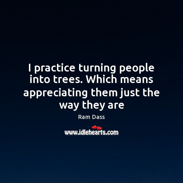 I practice turning people into trees. Which means appreciating them just the way they are Ram Dass Picture Quote