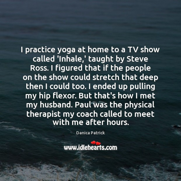 I practice yoga at home to a TV show called 'Inhale,' Danica Patrick Picture Quote
