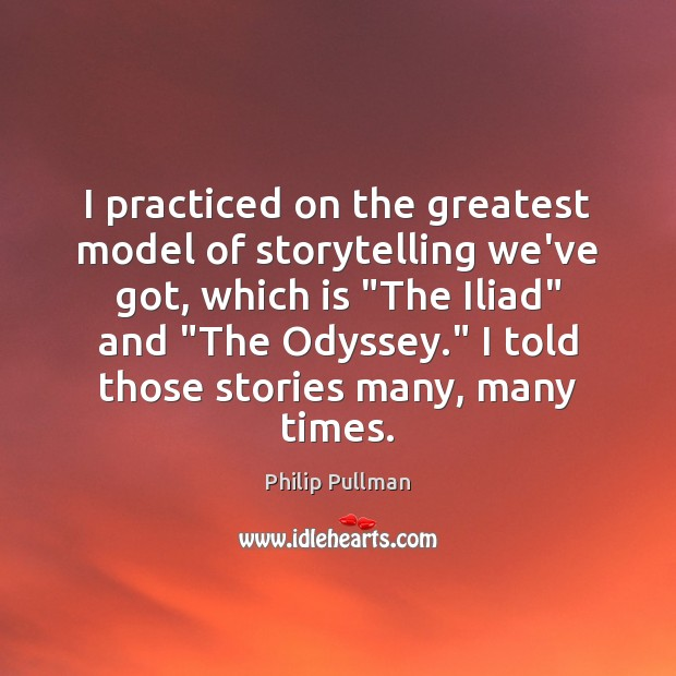 """I practiced on the greatest model of storytelling we've got, which is """" Philip Pullman Picture Quote"""