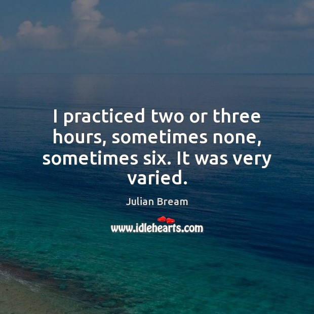 I practiced two or three hours, sometimes none, sometimes six. It was very varied. Image