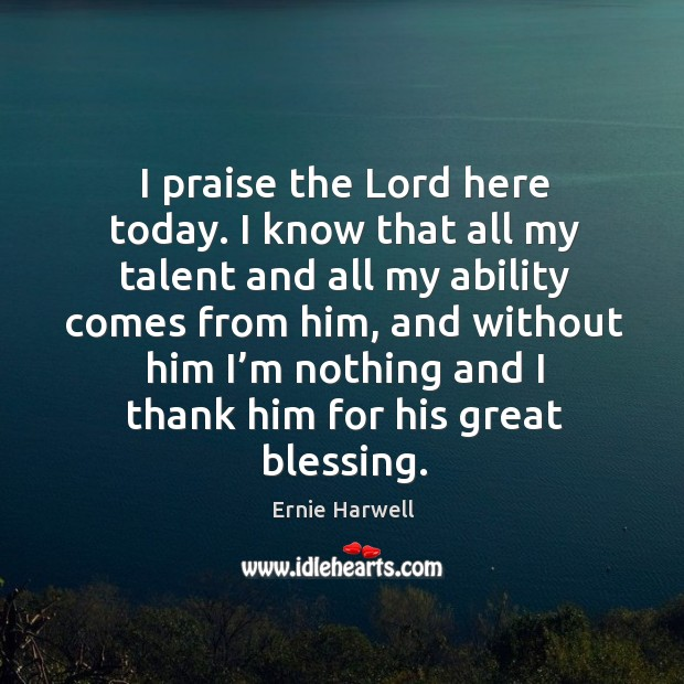 I praise the lord here today. I know that all my talent and all my ability comes from him Ernie Harwell Picture Quote