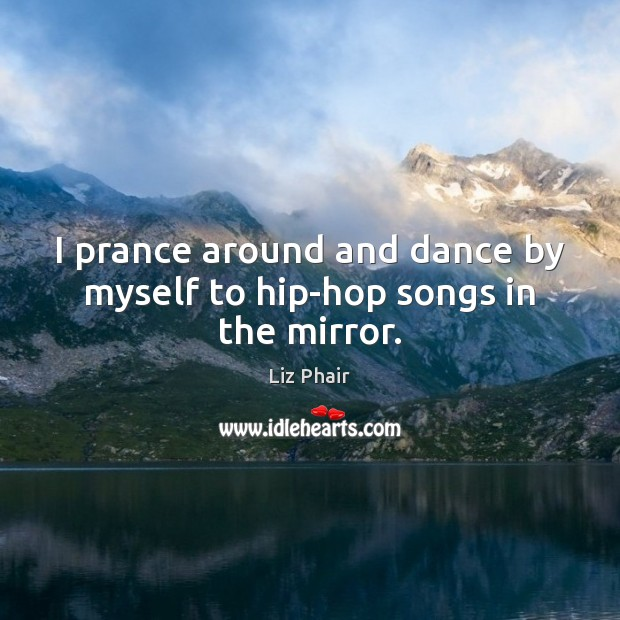 I prance around and dance by myself to hip-hop songs in the mirror. Liz Phair Picture Quote