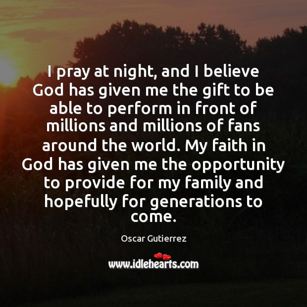 I pray at night, and I believe God has given me the Oscar Gutierrez Picture Quote