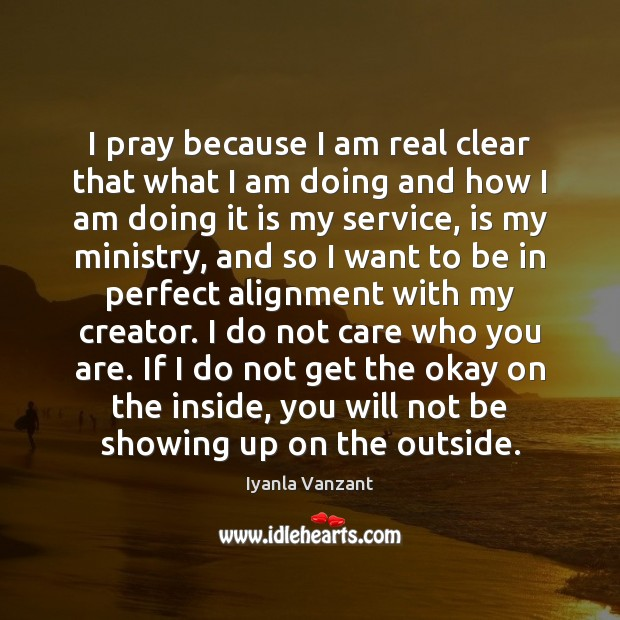 I pray because I am real clear that what I am doing Iyanla Vanzant Picture Quote