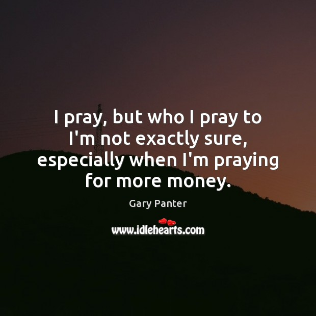 I pray, but who I pray to I'm not exactly sure, especially Image