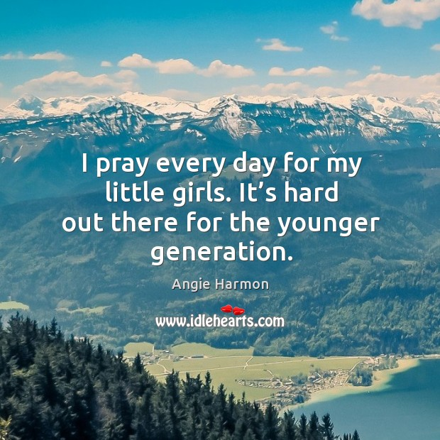 I pray every day for my little girls. It's hard out there for the younger generation. Angie Harmon Picture Quote
