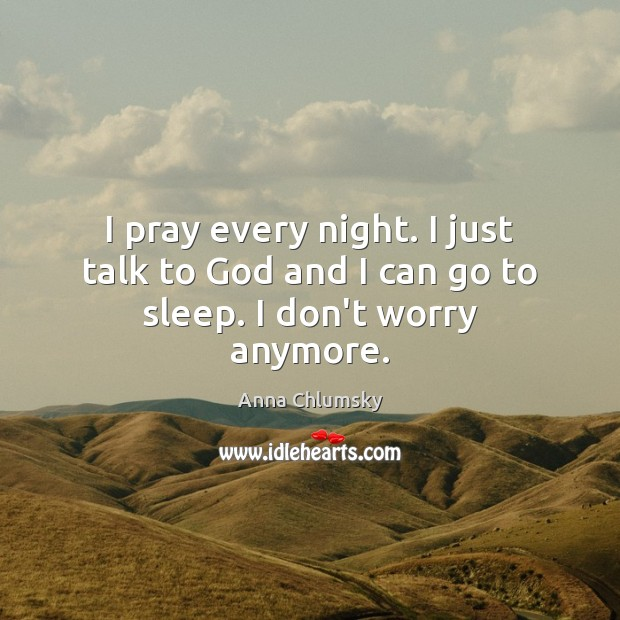 Image, I pray every night. I just talk to God and I can go to sleep. I don't worry anymore.