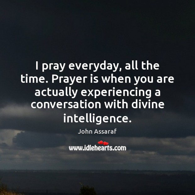 I pray everyday, all the time. Prayer is when you are actually John Assaraf Picture Quote