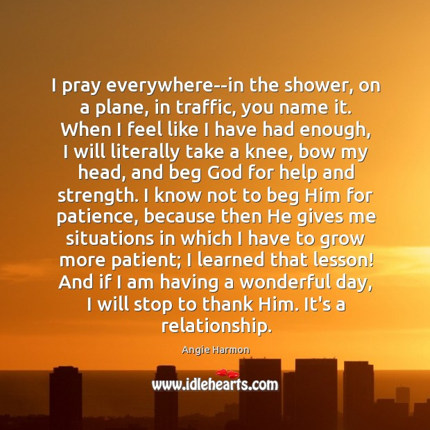 I pray everywhere–in the shower, on a plane, in traffic, you name Angie Harmon Picture Quote