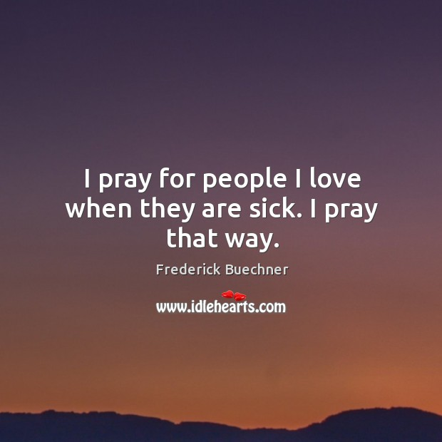 Image, I pray for people I love when they are sick. I pray that way.