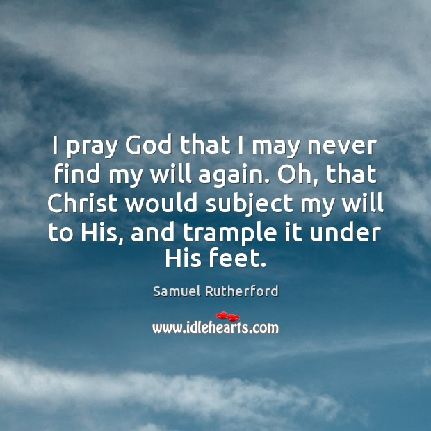 I pray God that I may never find my will again. Oh, Samuel Rutherford Picture Quote