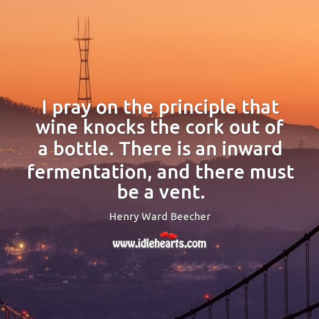Image, I pray on the principle that wine knocks the cork out of a bottle. There is an inward fermentation, and there must be a vent.