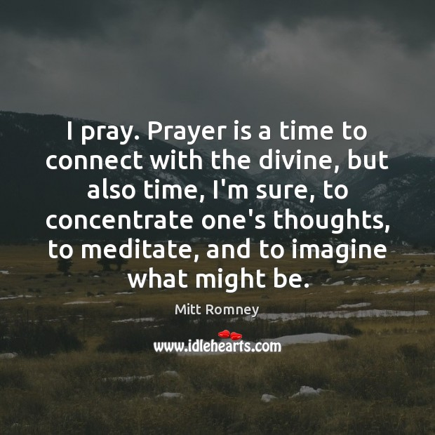 Image, I pray. Prayer is a time to connect with the divine, but