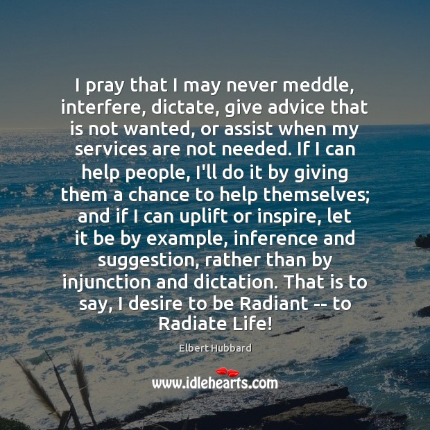 I pray that I may never meddle, interfere, dictate, give advice that Elbert Hubbard Picture Quote