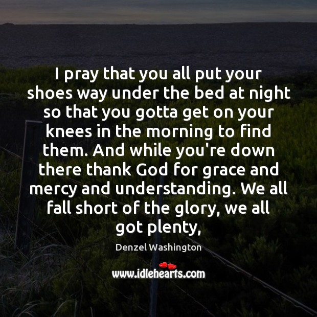 I pray that you all put your shoes way under the bed Denzel Washington Picture Quote