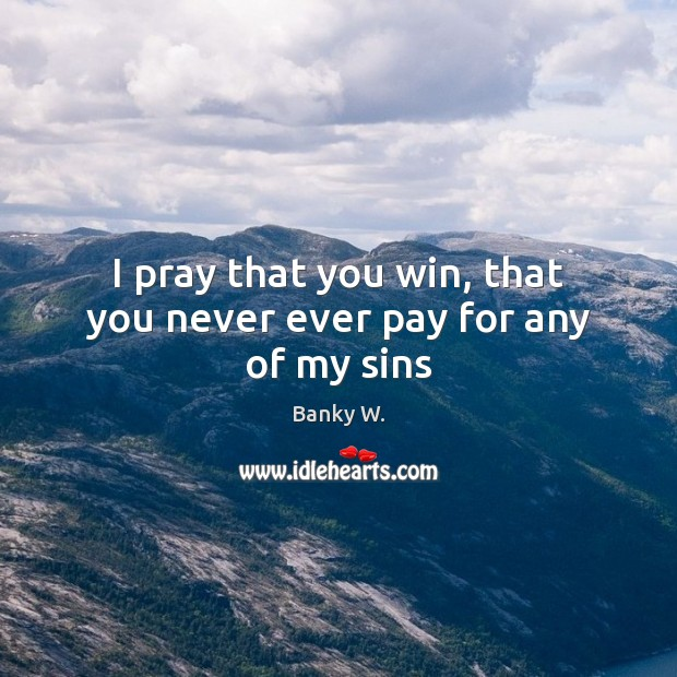 I pray that you win, that you never ever pay for any of my sins Image