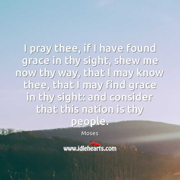 I pray thee, if I have found grace in thy sight, shew Image