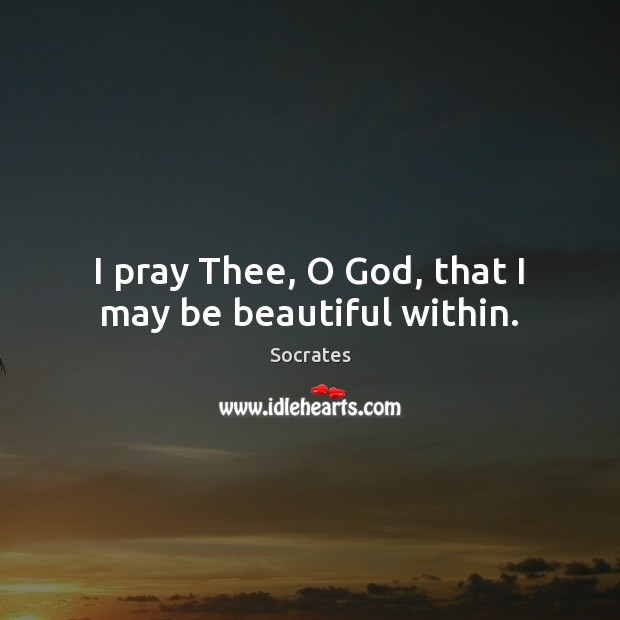 I pray Thee, O God, that I may be beautiful within. Socrates Picture Quote