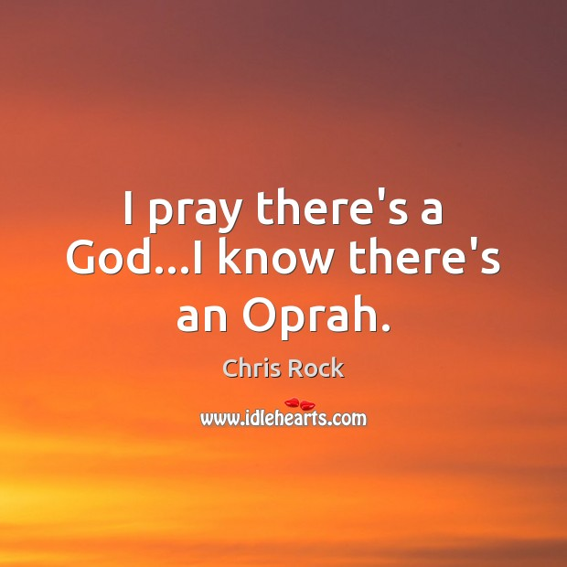 I pray there's a God…I know there's an Oprah. Chris Rock Picture Quote