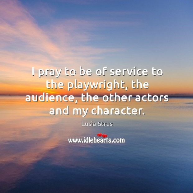 I pray to be of service to the playwright, the audience, the other actors and my character. Image