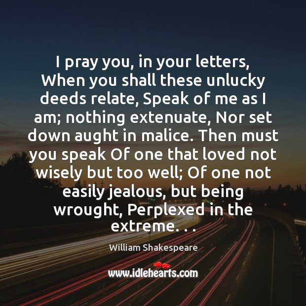 I pray you, in your letters, When you shall these unlucky deeds Image