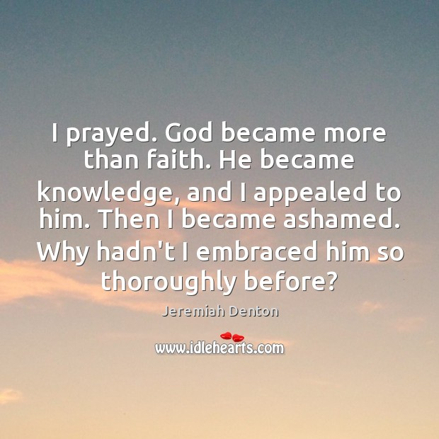 Image, I prayed. God became more than faith. He became knowledge, and I