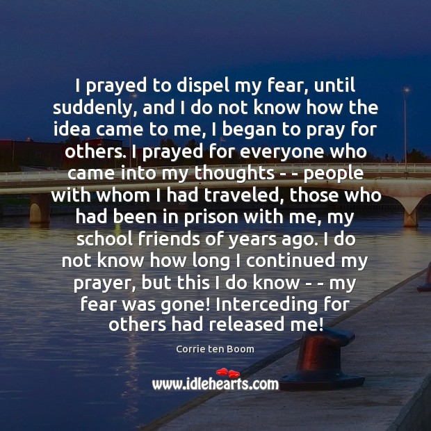 I prayed to dispel my fear, until suddenly, and I do not Corrie ten Boom Picture Quote