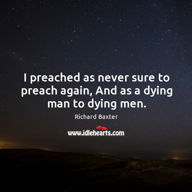 I preached as never sure to preach again, and as a dying man to dying men. Richard Baxter Picture Quote