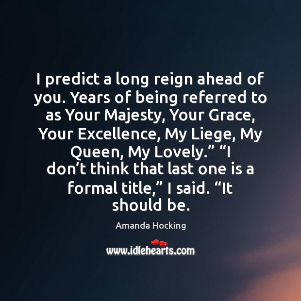 I predict a long reign ahead of you. Years of being referred Amanda Hocking Picture Quote