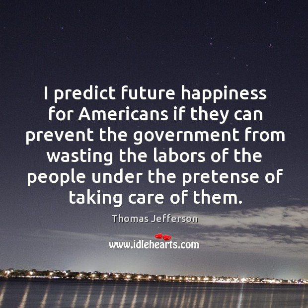 I predict future happiness for americans if they can prevent the government from wasting the Image