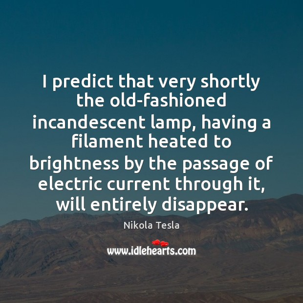 I predict that very shortly the old-fashioned incandescent lamp, having a filament Nikola Tesla Picture Quote