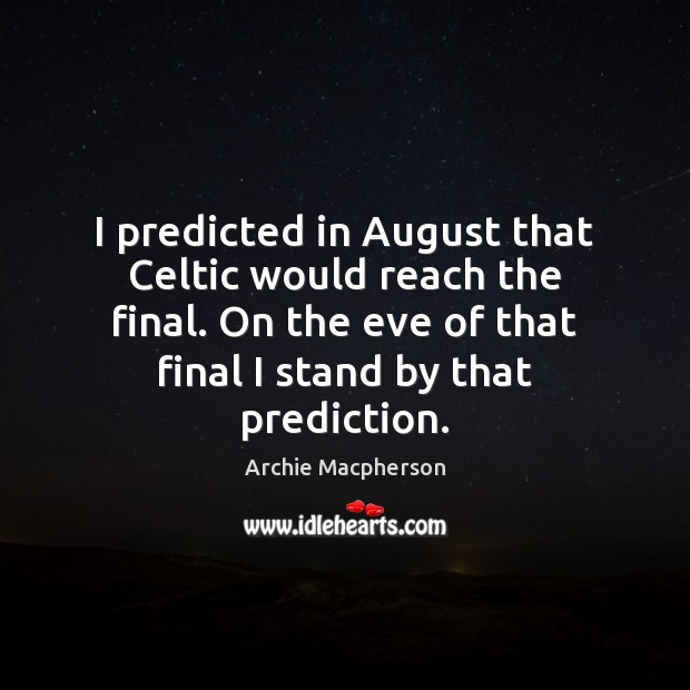 I predicted in August that Celtic would reach the final. On the Image