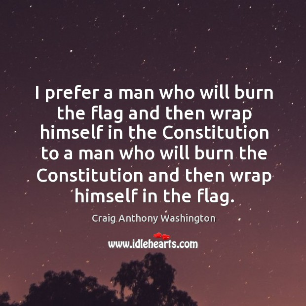 I prefer a man who will burn the flag and then wrap himself in the constitution to a man Image