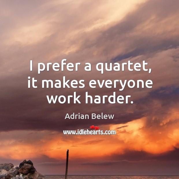 I prefer a quartet, it makes everyone work harder. Image