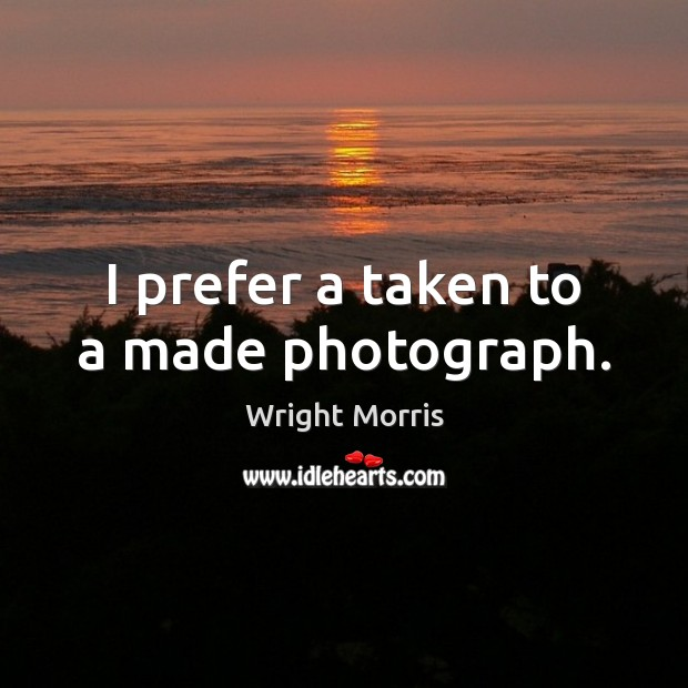 Wright Morris Picture Quote image saying: I prefer a taken to a made photograph.