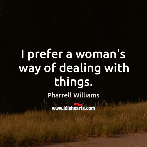 I prefer a woman's way of dealing with things. Image