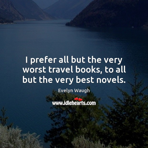 I prefer all but the very worst travel books, to all but the very best novels. Evelyn Waugh Picture Quote
