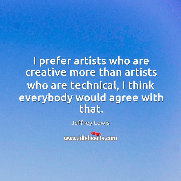 I prefer artists who are creative more than artists who are technical, Jeffrey Lewis Picture Quote