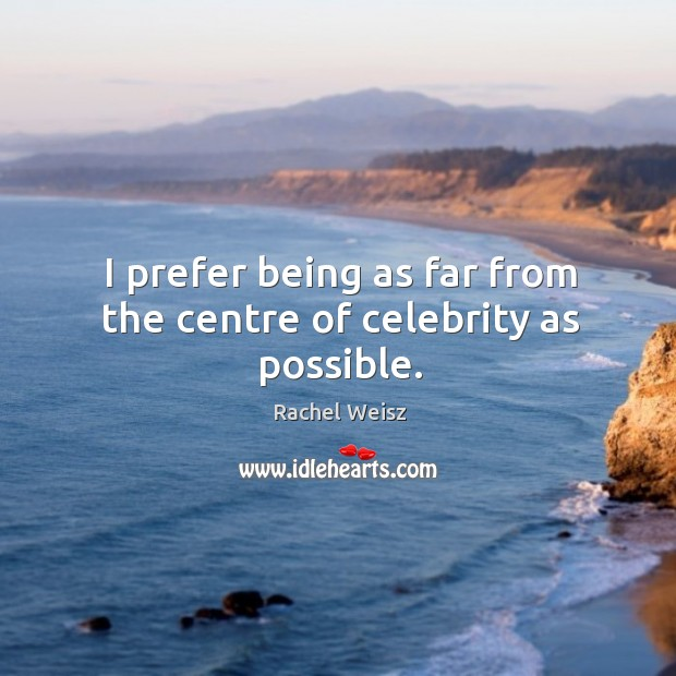 I prefer being as far from the centre of celebrity as possible. Image